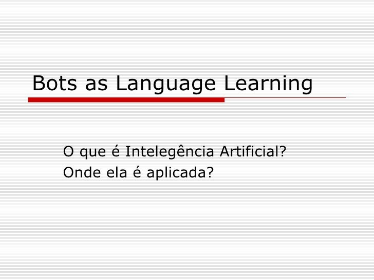 Bots as Language Learning O que é Intelegência Artificial? Onde ela é aplicada?