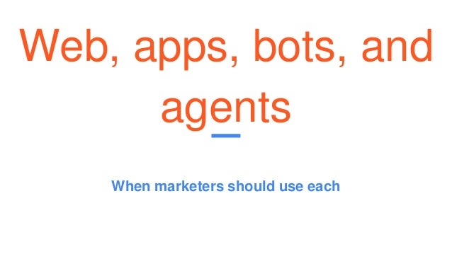 Web, apps, bots, and agents When marketers should use each