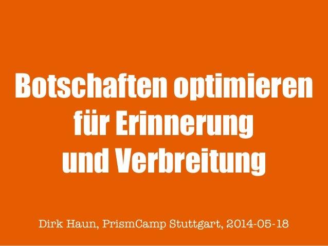 Botschaften optimieren für Erinnerung und Verbreitung Dirk Haun, PrismCamp Stuttgart, 2014-05-18