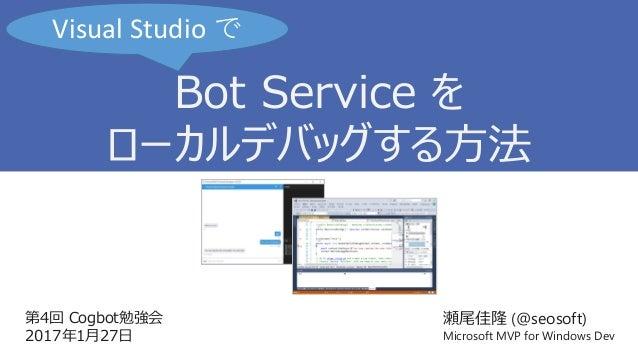 第4回 Cogbot勉強会 2017年1月27日 瀬尾佳隆 (@seosoft) Microsoft MVP for Windows Dev Bot Service を ローカルデバッグする方法 Visual Studio で