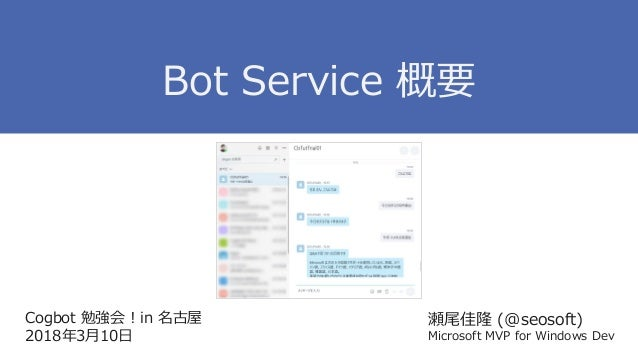 Cogbot 勉強会 ! in 名古屋 2018年3月10日 瀬尾佳隆 (@seosoft) Microsoft MVP for Windows Dev Bot Service 概要