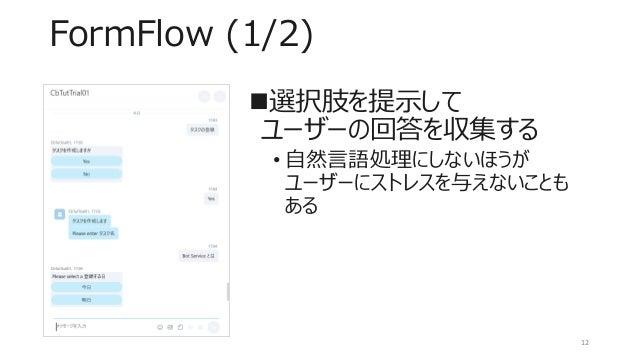 FormFlow (1/2) 選択肢を提示して ユーザーの回答を収集する • 自然言語処理にしないほうが ユーザーにストレスを与えないことも ある 12
