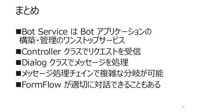まとめ Bot Service は Bot アプリケーションの 構築・管理のワンストップサービス Controller クラスでリクエストを受信 Dialog クラスでメッセージを処理 メッセージ処理チェインで複雑な分岐が可能 For...