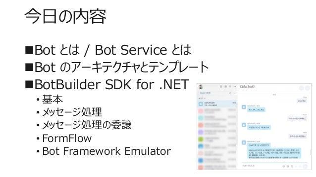 今日の内容 Bot とは / Bot Service とは Bot のアーキテクチャとテンプレート BotBuilder SDK for .NET • 基本 • メッセージ処理 • メッセージ処理の委譲 • FormFlow • Bot ...