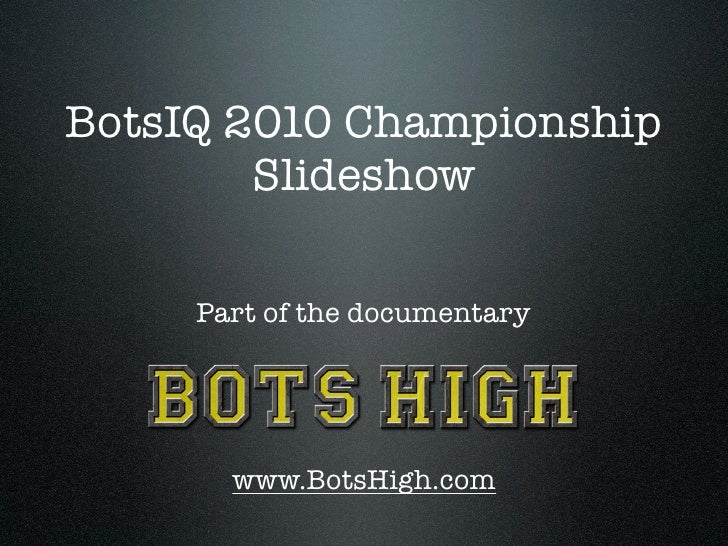 BotsIQ 2010 Championship         Slideshow       Part of the documentary            www.BotsHigh.com