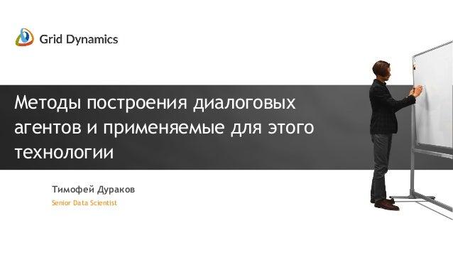 Методы построения диалоговых агентов и применяемые для этого технологии Senior Data Scientist Тимофей Дураков