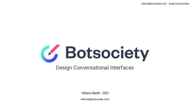 Design Conversational Interfaces Vittorio Banfi - CEO vittorio@botsociety.com vittorio@botsociety.com - angel.co/botsociety