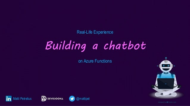 Real-Life Experience Building a chatbot on Azure Functions Matti Petrelius @mattipet