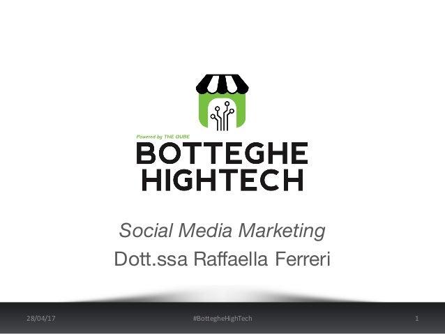 Social Media Marketing Dott.ssa Raffaella Ferreri 28/04/17 #BottegheHighTech 1