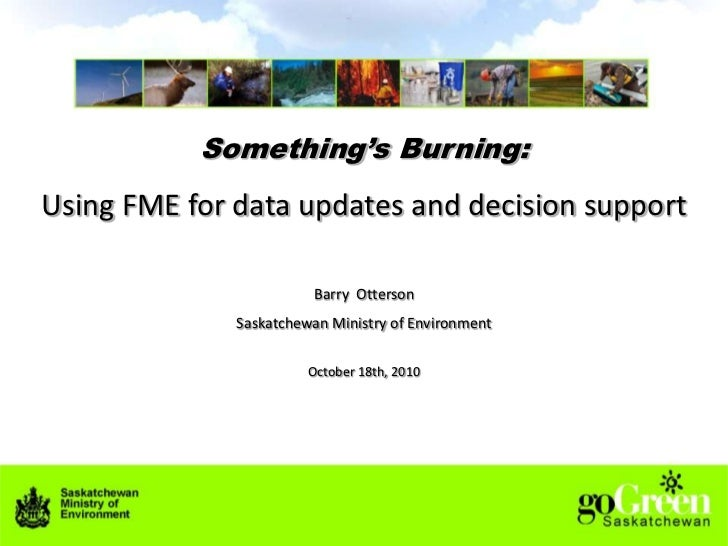 Something's Burning:<br />Using FME for data updates and decision support<br />Barry  Otterson<br />Saskatchewan Ministry ...