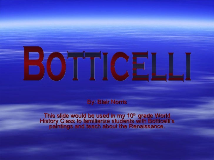 By: Blair Norris This slide would be used in my 10 th  grade World History Class to familiarize students with Botticelli's...