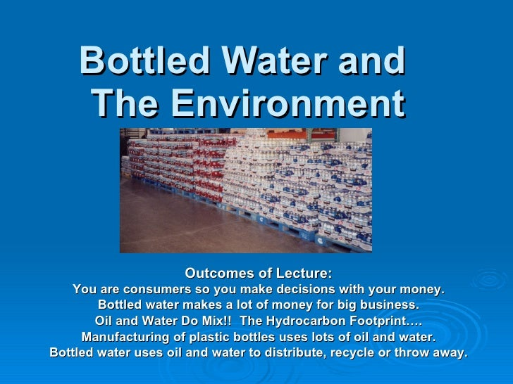 Bottled Water and  The Environment Outcomes of Lecture: You are consumers so you make decisions with your money. Bottled w...
