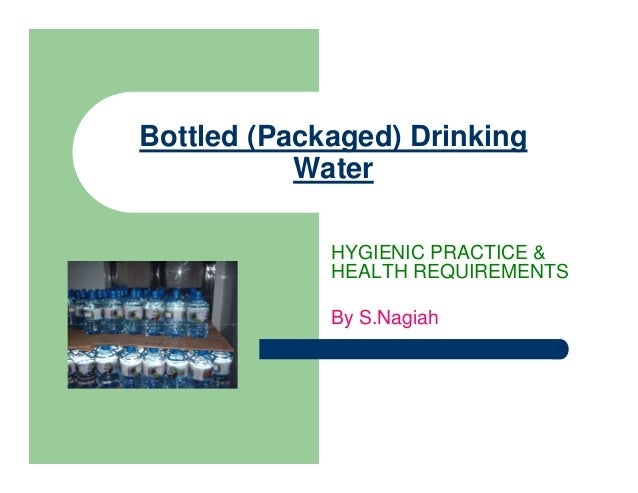 Bottled (Packaged) Drinking Water HYGIENIC PRACTICE & HEALTH REQUIREMENTS By S.Nagiah