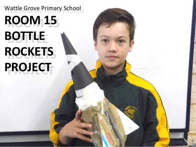 Wattle Grove Primary School ROOM 15 BOTTLE ROCKETS PROJECT Wattle Grove Primary School ROOM 15 BOTTLE ROCKETS PROJECT