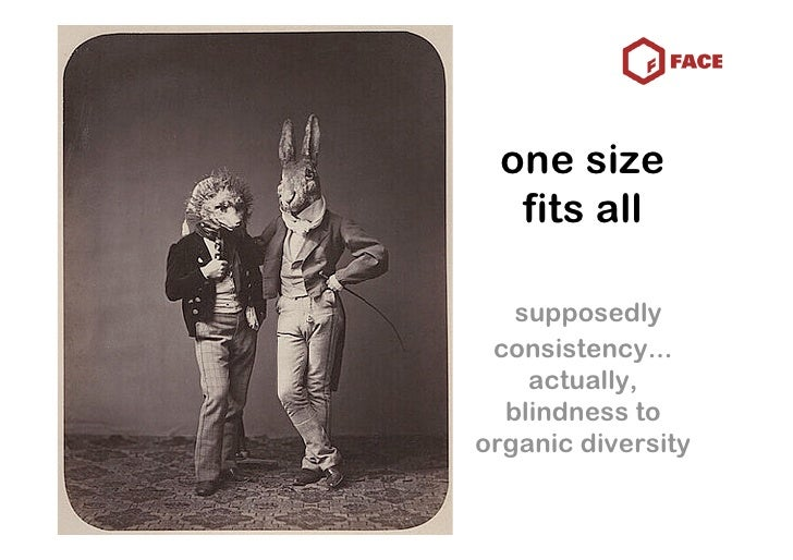 one size   fits all     supposedly  consistency...     actually,   blindness to organic diversity