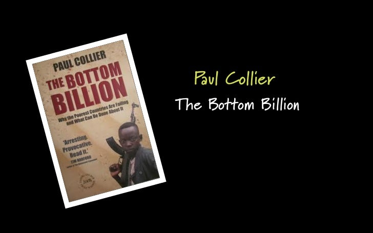 book critique the bottom billion by paul collier According to paul collier, a former director of development research at the world bank, the world's poorest people – the bottom billion – are trapped while most countries appear to be rising out of poverty there remains a group of nations for which change seems impossible.