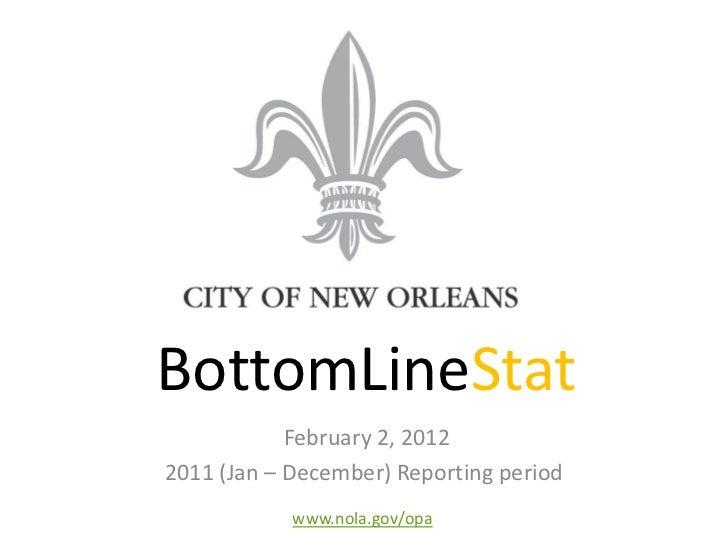 BottomLineStat            February 2, 20122011 (Jan – December) Reporting period            www.nola.gov/opa
