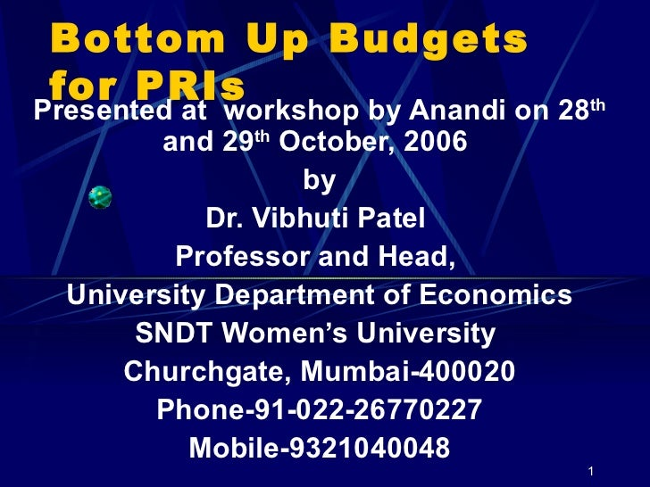 Bottom Up Budgets for PRIs Presented at  workshop by Anandi on 28 th  and 29 th  October, 2006  by Dr. Vibhuti Patel  Prof...