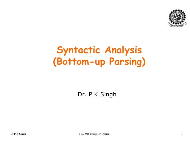 lSyntactic Analysis (Bottom-up Parsing)(Bottom up Parsing) Dr. P K Singh Dr P K Singh TCS 502 Compiler Design 1