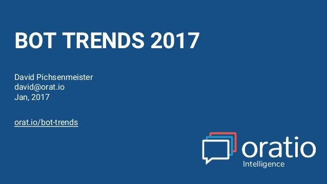 David Pichsenmeister @3x14159265 BOT TRENDS 2017 David Pichsenmeister david@orat.io Jan, 2017 Intelligence orat.io/bot-tre...