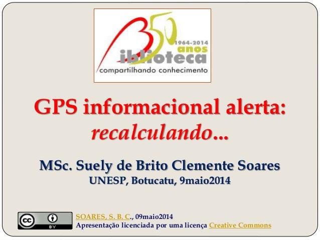 GPS informacional alerta: recalculando... MSc. Suely de Brito Clemente Soares UNESP, Botucatu, 9maio2014 SOARES, S. B. C.,...
