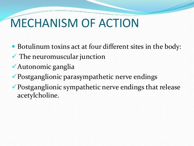 MECHANISM OF ACTION  Botulinum toxins act at four different sites in the body:  The neuromuscular junction  Autonomic g...