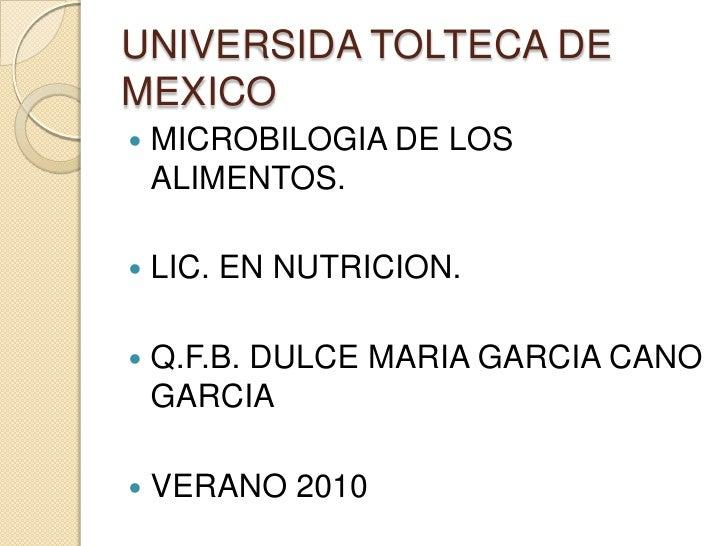 UNIVERSIDA TOLTECA DE MEXICO<br />MICROBILOGIA DE LOS ALIMENTOS.<br />LIC. EN NUTRICION.<br />Q.F.B. DULCE MARIA GARCIA CA...