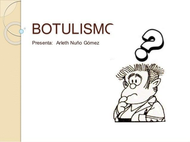 BOTULISMO Presenta: Arleth Nuño Gómez