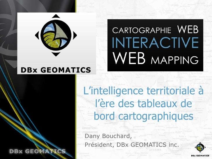 Dany Bouchard, Président, DBx GEOMATICS inc. L'intelligence territoriale à l'ère des tableaux de bord cartographiques