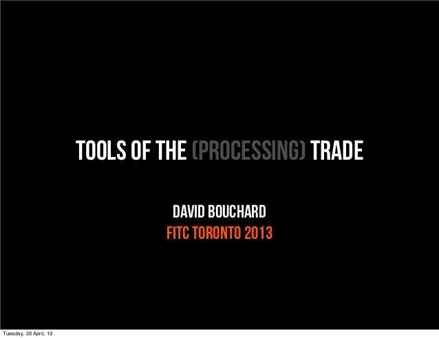 Tools of the (Processing) TradeDavid BouchardFITC Toronto 2013Tuesday, 23 April, 13