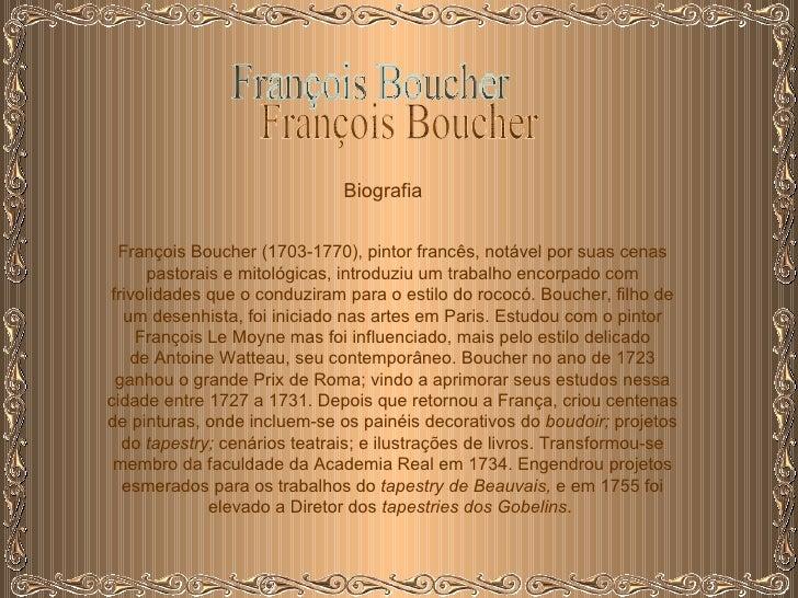 François Boucher Biografia François Boucher(1703-1770), pintor francês, notável por suas cenas pastorais e mitológicas, i...