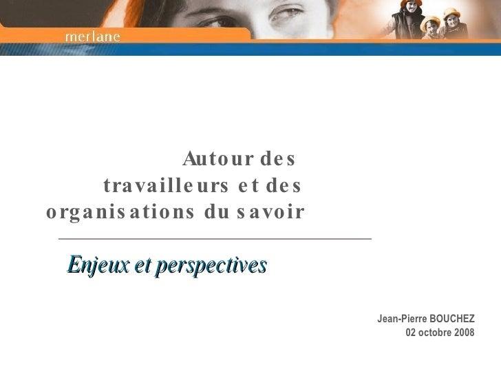 Autour des  travailleurs et des organisations du savoir Enjeux et perspectives Jean-Pierre BOUCHEZ 02 octobre 2008