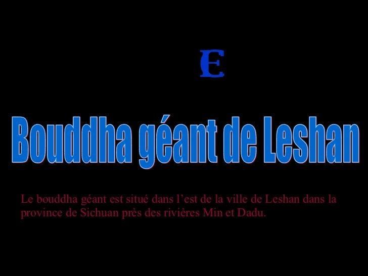 EN C H I NE   Bouddha géant de Leshan Le bouddha géant est situé dans l'est de la ville de Leshan dans la province de Sich...