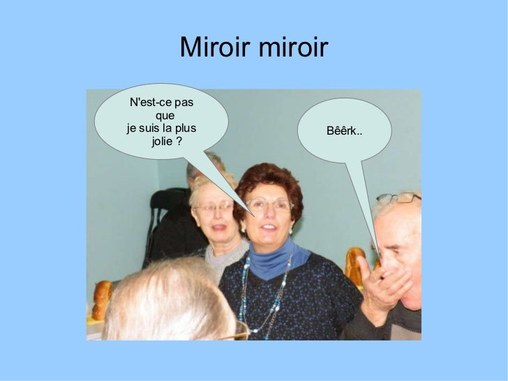 Miroir miroir N'est-ce pas que  je suis la plus jolie? Bêêrk..