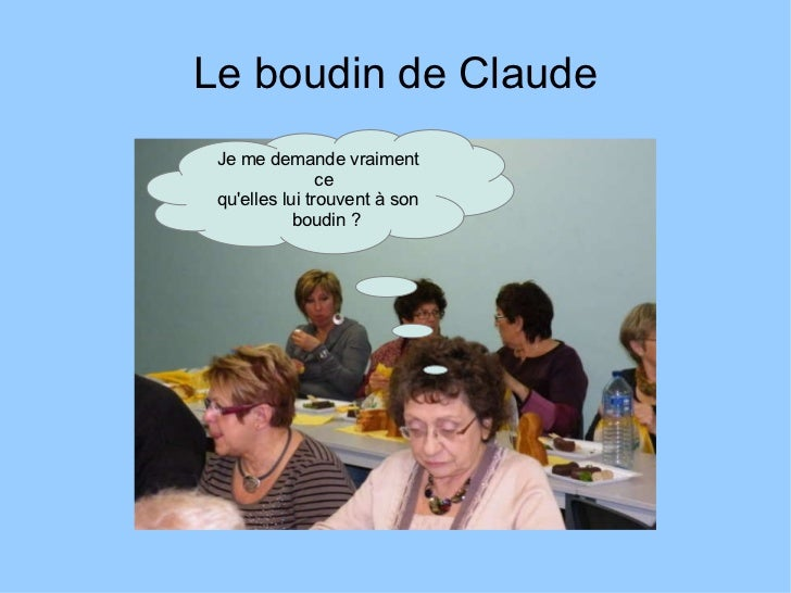 Le boudin de Claude Je me demande vraiment ce  qu'elles lui trouvent à son boudin?