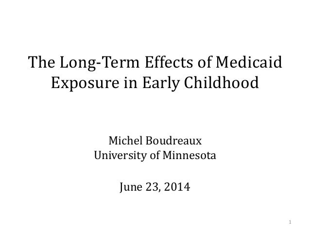 The Long-Term Effects of Medicaid Exposure in Early Childhood Michel Boudreaux University of Minnesota June 23, 2014 1