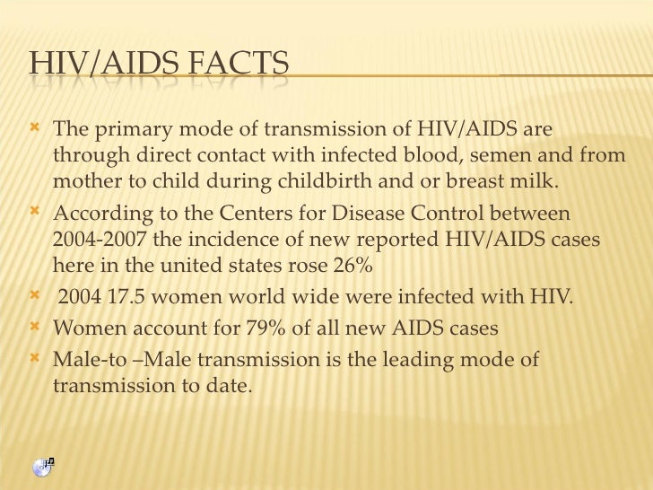 <ul><li>The primary mode of transmission of HIV/AIDS are through direct contact with infected blood, semen and from mother...