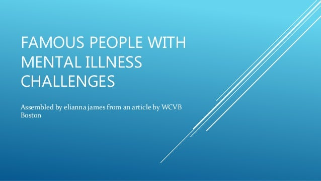 FAMOUS PEOPLE WITH MENTAL ILLNESS CHALLENGES Assembled by elianna james from an article by WCVB Boston