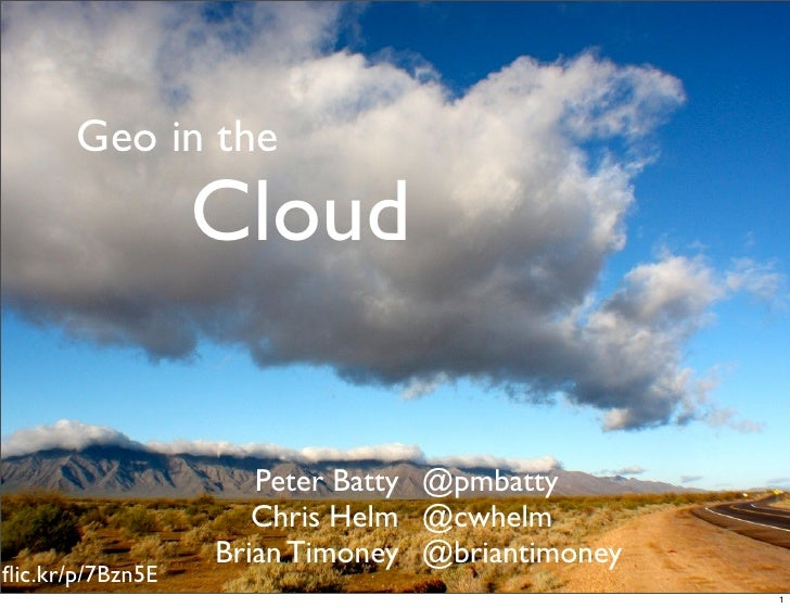 Geo in the                  Cloud                     Peter Batty @pmbatty                     Chris Helm @cwhelm         ...