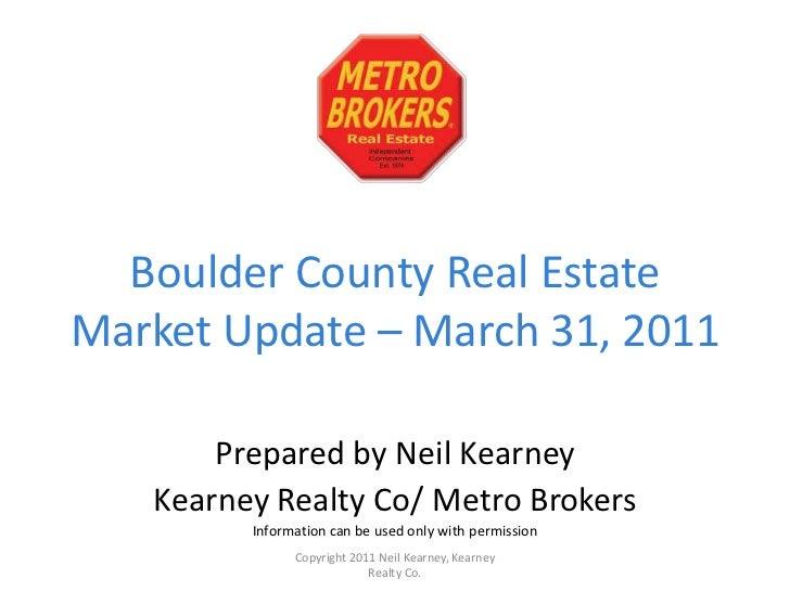 Boulder County Real Estate Market Update – March 31, 2011<br />Prepared by Neil Kearney<br />Kearney Realty Co/ Metro Brok...