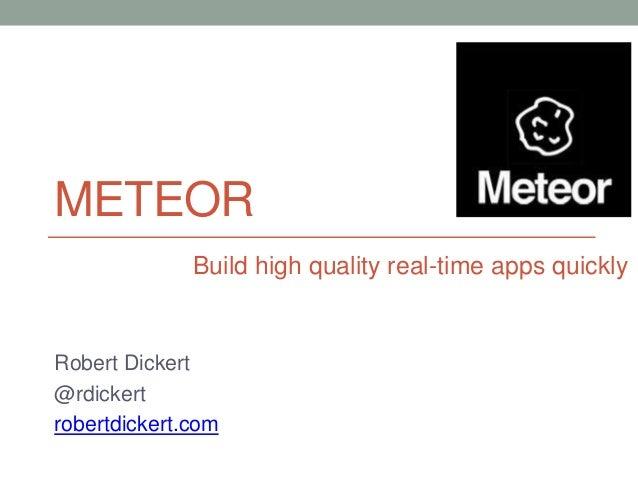 METEOR Robert Dickert @rdickert robertdickert.com Build high quality real-time apps quickly
