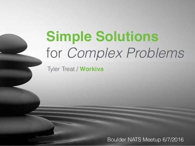 Simple Solutions for Complex Problems Tyler Treat / Workiva Boulder NATS Meetup 6/7/2016