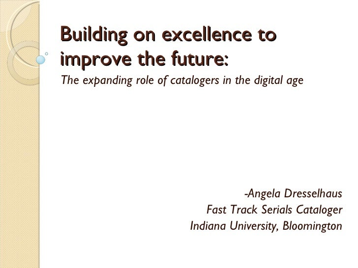 Building on excellence to improve the future: The expanding role of catalogers in the digital age -Angela Dresselhaus Fast...