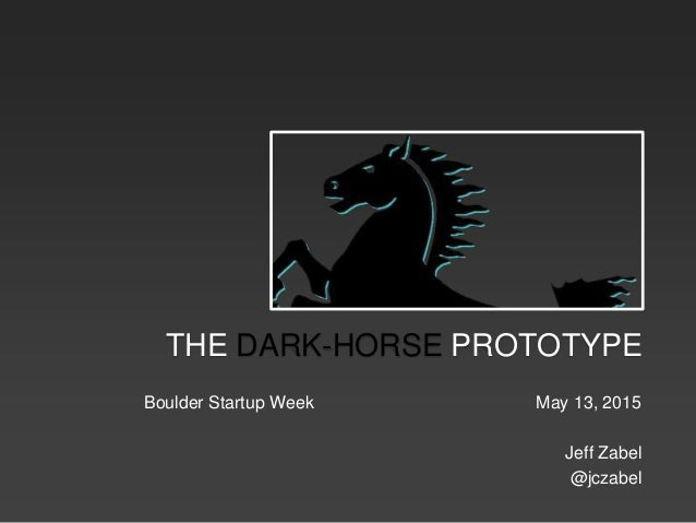 Boulder Startup Week May 13, 2015 Jeff Zabel @jczabel THE DARK-HORSE PROTOTYPE