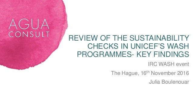 REVIEW OF THE SUSTAINABILITY CHECKS IN UNICEF'S WASH PROGRAMMES- KEY FINDINGS IRC WASH event The Hague, 16th November 2016...