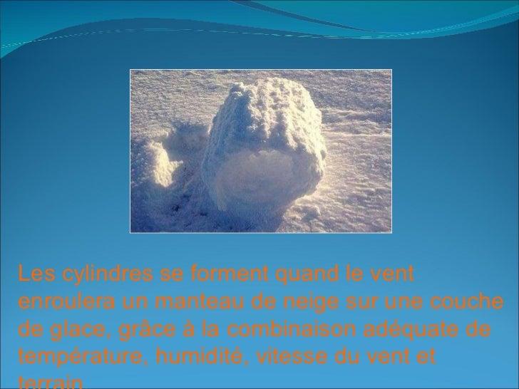 Les cylindres se forment quand le vent enroulera un manteau de neige sur une couche de glace, grâce à la combinaison adéqu...