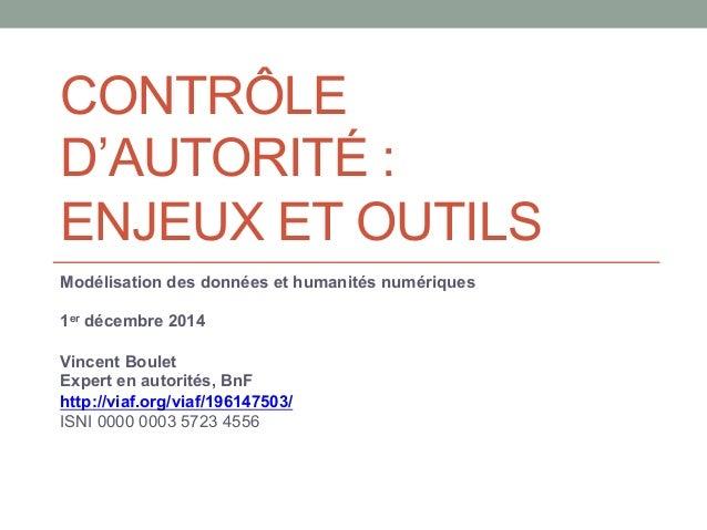 CONTRÔLE  D'AUTORITÉ :  ENJEUX ET OUTILS  Modélisation des données et humanités numériques  1er décembre 2014  Vincent Bou...