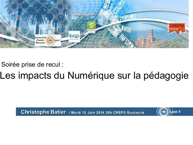 Soirée prise de recul : Les impacts du Numérique sur la pédagogie Christophe BatierChristophe Batier / Mardi 10 Juin 2014 ...