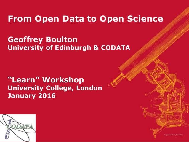 """From Open Data to Open Science Geoffrey Boulton University of Edinburgh & CODATA """"Learn"""" Workshop University College, Lond..."""