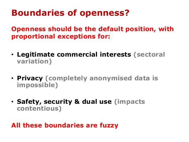 Boundaries of openness? Openness should be the default position, with proportional exceptions for: • Legitimate commercial...